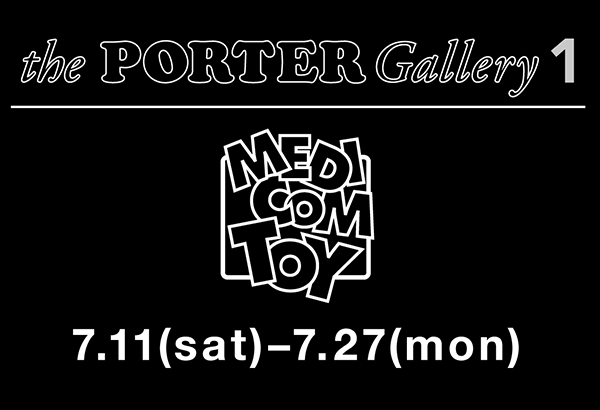 MEDICOM TOY in the PORTER Gallery 1/7月11日(土)より